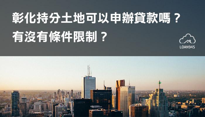 彰化持分土地可以申辦貸款嗎?有沒有條件限制?【貸款就找我】