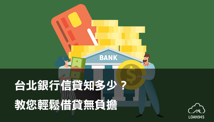 台北銀行信貸知多少?教您輕鬆借貸無負擔【貸款就找我】